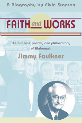 Faith and Works: The Business, Politics and Philanthropy of Alabama's Jimmy Faulkner - Stanton, Elvin