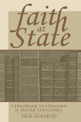 Faith at State: A Handbook for Christians at Secular Universities - Kennedy, Rick