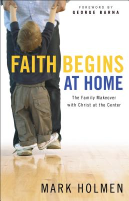 Faith Begins at Home - Holmen, Mark, and Barna, George, Dr. (Foreword by)