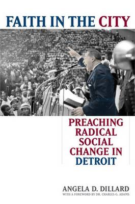 Faith in the City: Preaching Radical Social Change in Detroit - Dillard, Angela Denise