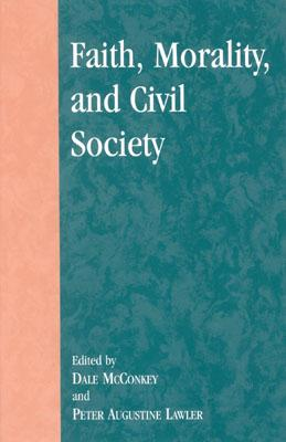 Faith, Morality, and Civil Society - McConkey, Dale (Editor), and Lawler, Peter Augustine (Editor), and Ahearn, David Oki (Contributions by)