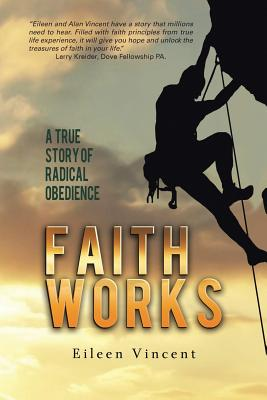 Faith Works: A True Story of Radical Obedience - Vincent, Eileen