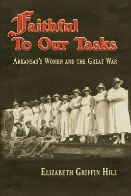 Faithful to Our Tasks: Arkansas's Women and the Great War - Hill, Elizabeth Griffin