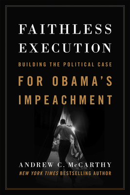 Faithless Execution: Building the Political Case for Obama's Impeachment - McCarthy, Andrew C