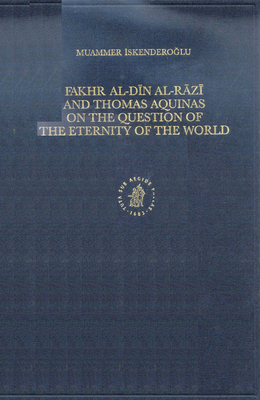 Fakhr Al-Din Al-Razi and Thomas Aquinas on the Question of the Eternity of the World - Iskenderoglu, Muammer