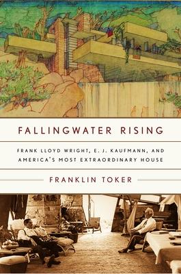 Fallingwater Rising: Frank Lloyd Wright, E. J. Kaufmann, and America's Most Extraordinary House - Toker, Franklin