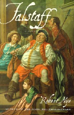 Falstaff: Being the ACTA Domini Johannis Fastolfe, or Life and Valiant Deeds of Sir John Faustoff, or the Hundred Days War, as Told by Sir John Fastolf, K. G., to His Secretaries, William Worcester, Stephen Scrope, Fr Brackley, Christopher Hanson, Luke... - Nye, Robert