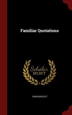 Familiar Quotations - Bartlett, John