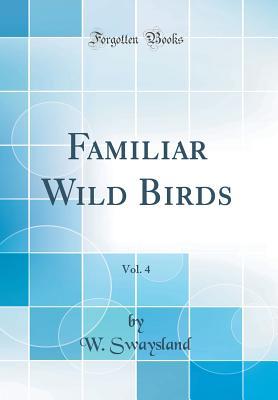 Familiar Wild Birds, Vol. 4 (Classic Reprint) - Swaysland, W
