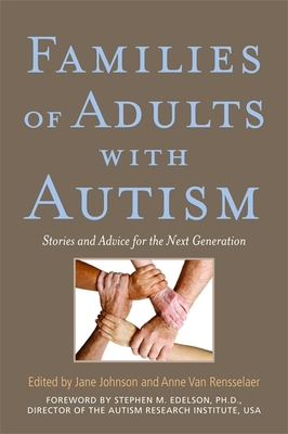 Families of Adults with Autism: Stories and Advice for the Next Generation - Botsford Johnson, Jane (Editor), and Edelson, Stephen M (Foreword by), and Van Rensselaer, Anne (Editor)