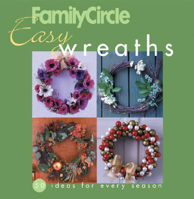 Family Circle Easy Wreaths: 50 Ideas for Every Season - Malcolm, Trisha (Editor)