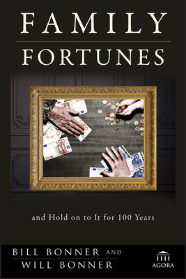 Family Fortunes: How to Build Family Wealth and Hold on to It for 100 Years - Bonner, Bill