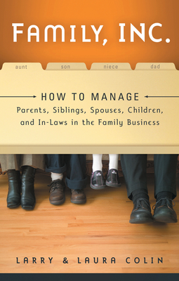 Family, Inc.: How to Manage Parents, Siblings, Spouses, Children, and In-Laws in the Family Business - Colin, Larry, and Colin, Laura