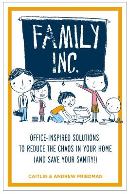 Family Inc: Office-Inspired Solutions to Reduce the Chaos in Your Home (and Save Your Sanity - Friedman, Caitlin