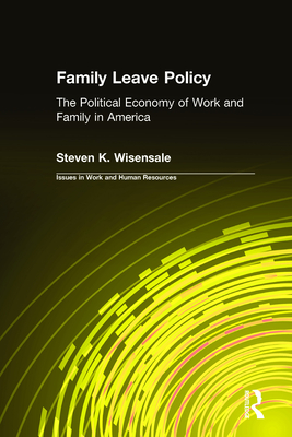 Family Leave Policy: The Political Economy of Work and Family in America - Wisensale, Steven K