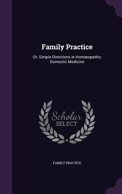 Family Practice: Or, Simple Directions in Hom Opathic Domestic Medicine - Practice, Family