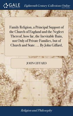 Family Religion, a Principal Support of the Church of England and the Neglect Thereof, How Far, the Inevitable Ruin, Not Only of Private Families, But of Church and State. ... by John Giffard, - Giffard, John