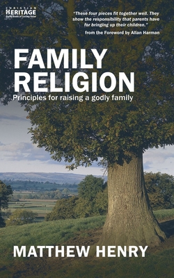 Family Religion: Principles for Raising a Godly Family - Henry, Matthew, Professor