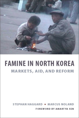 Famine in North Korea: Markets, Aid, and Reform - Haggard, Stephan, and Noland, Marcus, Professor, and Sen, Amartya (Foreword by)