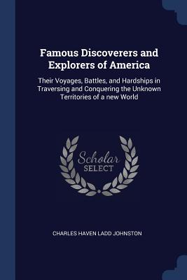 Famous Discoverers and Explorers of America: Their Voyages, Battles, and Hardships in Traversing and Conquering the Unknown Territories of a New World - Johnston, Charles Haven Ladd