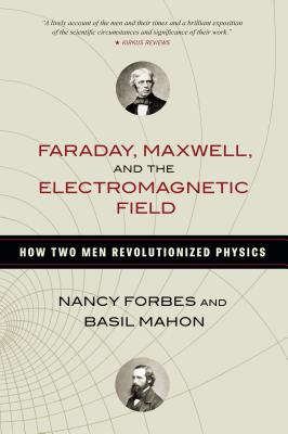 Faraday, Maxwell, and the Electromagnetic Field: How Two Men Revolutionized Physics - Forbes, Nancy, and Mahon, Basil