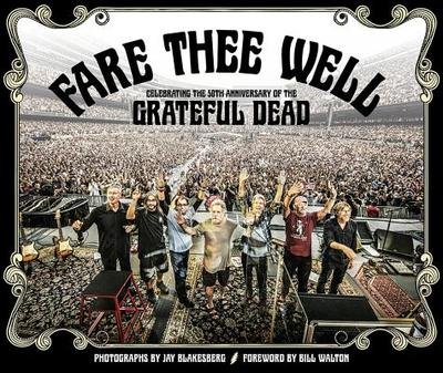 Fare Thee Well: Celebrating the 50th Anniversary of the Grateful Dead - Blakesberg, Jay (Photographer), and Walton, Bill (Foreword by), and LeMieux, David