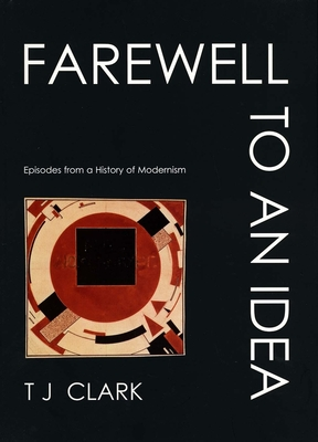 Farewell to an Idea: Episodes from a History of Modernism - Clark, T J, Professor