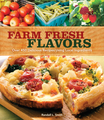 Farm Fresh Flavors: Over 450 Delicious Recipes Using Local Ingredients - Smith, Randall L