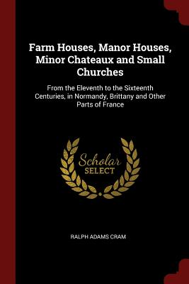 Farm Houses, Manor Houses, Minor Chateaux and Small Churches: From the Eleventh to the Sixteenth Centuries, in Normandy, Brittany and Other Parts of France - Cram, Ralph Adams