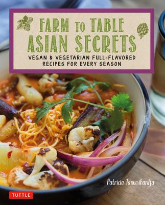 Farm to Table Asian Secrets: Vegan & Vegetarian Full-Flavored Recipes for Every Season - Tanumihardja, Patricia