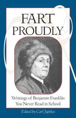 Fart Proudly: Writings of Benjamin Franklin You Never Read in School - Franklin, Benjamin, and Japikse, Carl (Editor)