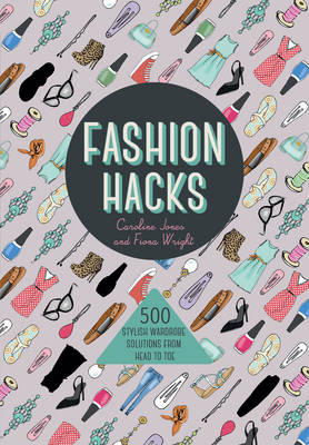 Fashion Hacks: 500 Stylish Wardrobe Solutions from Head to Toe - Jones, Caroline, and Wright, Fiona