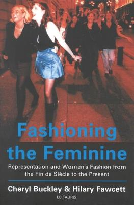 Fashioning the Feminine: Representation and Women's Fashion from the Fin de Siecle to the Present - Buckley, Cheryl, and Fawcett, Hilary