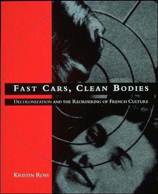 Fast Cars, Clean Bodies: Decolonization and the Reordering of French Culture - Ross, Kristin