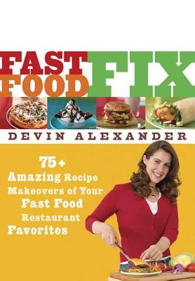 Fast Food Fix: 75+ Amazing Recipe Makeovers of Your Fast Food Restaurant Favorites - Alexander, Devin