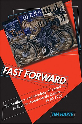 Fast Forward: The Aesthetics and Ideology of Speed in Russian Avant-Garde Culture, 1910-1930 - Harte, Tim