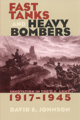Fast Tanks and Heavy Bombers: Innovation in the U.S. Army, 1917 1945 - Johnson, David E