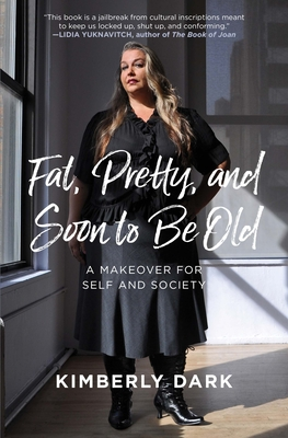 Fat, Pretty, and Soon to Be Old: A Makeover for Self and Society - Dark, Kimberly