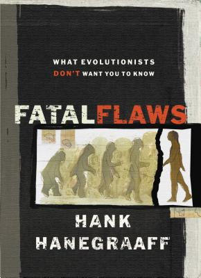 Fatal Flaws: What Evolutionists Don't Want You to Know - Hanegraaff, Hank, and Johnson, Phillip E (Foreword by)