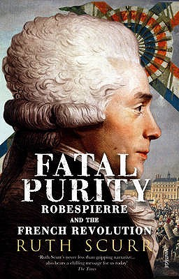 Fatal Purity: Robespierre and the French Revolution - Scurr, Ruth