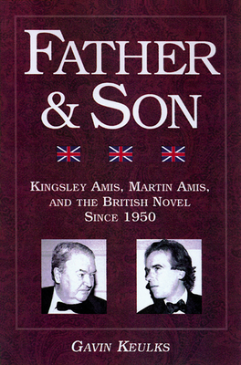 Father and Son: Kingsley Amis, Martin Amis, and the British Novel Since 1950 - Keulks, Gavin