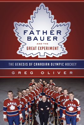 Father Bauer and the Great Experiment: The Genesis of Canadian Olympic Hockey - Oliver, Greg (Abridged by)