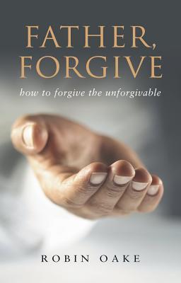 Father Forgive: How to Forgive the Unforgivable - Oake, Robin