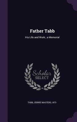 Father Tabb: His Life and Work; A Memorial - Tabb, Jennie Masters 1873- (Creator)