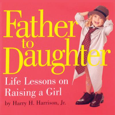 Father to Daughter: Life Lessons on Raising a Girl - Harrison, Harry H, Jr.