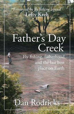 Father's Day Creek: Fly fishing, fatherhood and the last best place on Earth - Rodricks, Dan, and Kreh, Lefty (Foreword by)
