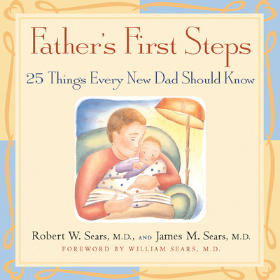 Father's First Steps: 25 Things Every New Dad Should Know - Sears, James M, M.D., and Sears, Robert, M.D, and Sears, William, MD (Foreword by)