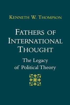Fathers of International Thought: The Legacy of Political Theory - Thompson, Kenneth W