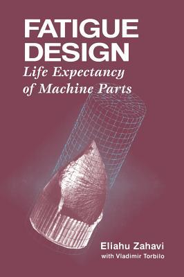Fatigue Design: Life Expectancy of Machine Parts - Zahavi, Eliahu, and Zahavi, Zahavi, and Solomon Press