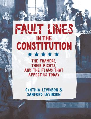 Fault Lines in the Constitution: The Framers, Their Fights, and the Flaws That Affect Us Today - Levinson, Cynthia, and Levinson, Sanford, Prof.
